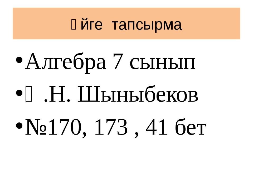 Үйге тапсырма Алгебра 7 сынып Ә.Н. Шыныбеков №170, 173 , 41 бет