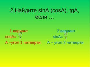 2.Найдите sinA (cosA), tgA, если … 1 вариант 2 вариант cosA= sinA= A –угол 1