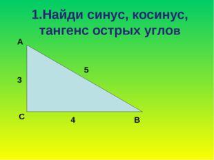 1.Найди синус, косинус, тангенс острых углов А С В 3 5 4
