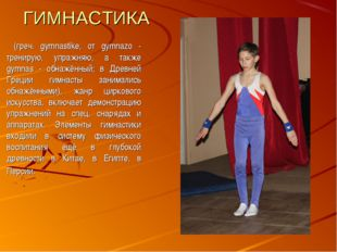ГИМНАСТИКА (греч. gymnastike, от gуmnazo - тренирую, упражняю, а также gymnas