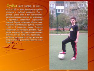 Футбол (англ. football, от foot — нога и ball — мяч).Зарождение футбола отно