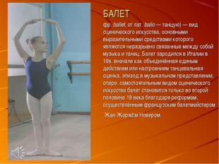 БАЛЕТ фр. ballet, от лат.ballo — танцую) — вид сценического искусства, основ
