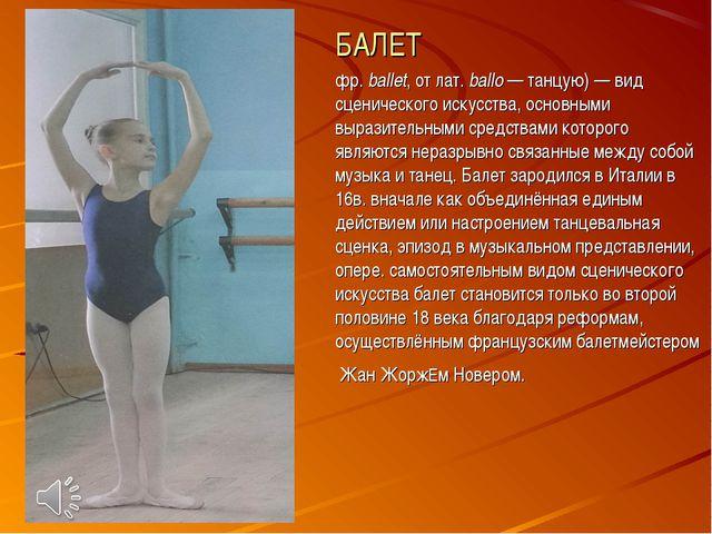 БАЛЕТ фр. ballet, от лат.ballo — танцую) — вид сценического искусства, основ...