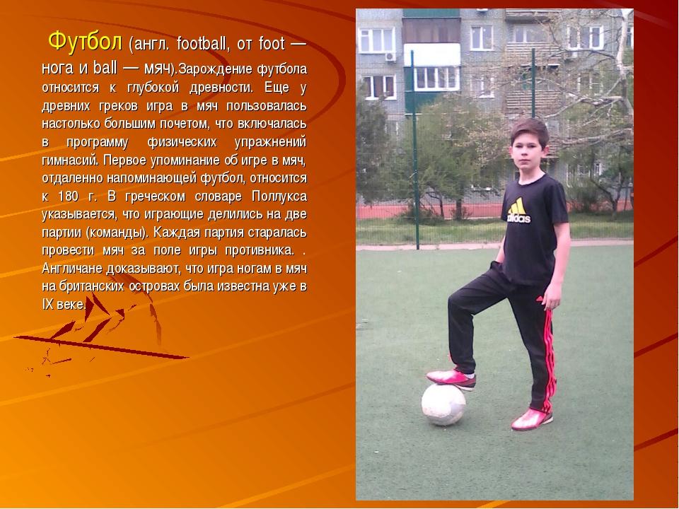 Футбол (англ. football, от foot — нога и ball — мяч).Зарождение футбола отно...