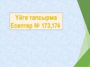 Үйге тапсырма Есептер № 173,174