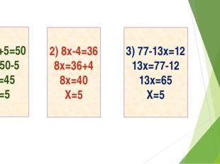 9x+5=50 9x=50-5 9x=45 X=5 2) 8x-4=36 8x=36+4 8x=40 X=5 3) 77-13x=12 13x=77-1