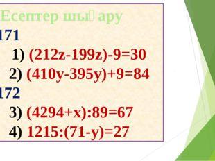 Есептер шығару 171 (212z-199z)-9=30 (410y-395y)+9=84 172 (4294+x):89=67 1215