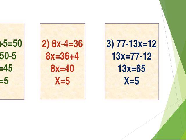 9x+5=50 9x=50-5 9x=45 X=5 2) 8x-4=36 8x=36+4 8x=40 X=5 3) 77-13x=12 13x=77-1...