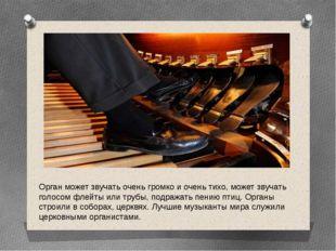 Орган может звучать очень громко и очень тихо, может звучать голосом флейты и