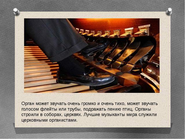 Орган может звучать очень громко и очень тихо, может звучать голосом флейты и...