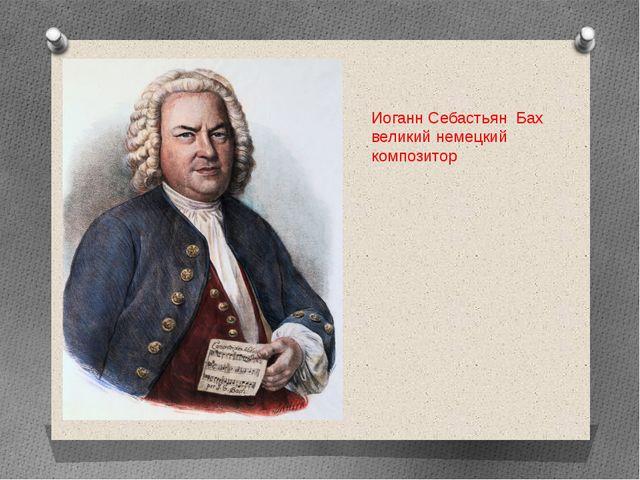 Иоганн Себастьян Бах великий немецкий композитор