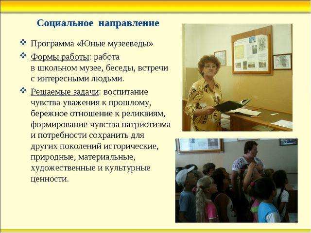 Социальное направление Программа «Юные музееведы» Формы работы: работа в школ...