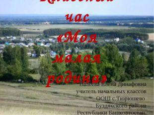 Классный час «Моя малая родина» Валеева Елена Динафовна учитель начальных кла