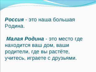 Россия - это наша большая Родина. Малая Родина - это место где находится ваш