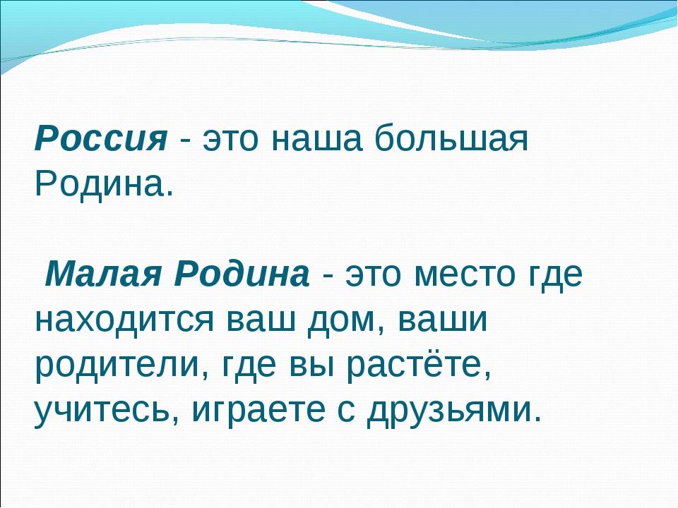 Россия - это наша большая Родина. Малая Родина - это место где находится ваш...