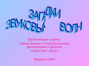 Презентация к уроку Автор Бурлак Елена Евгеньевна, преподаватель физики ГБПОУ