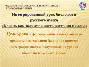 Интегрированный урок биологии и русского языка «Корень как значимая часть рас