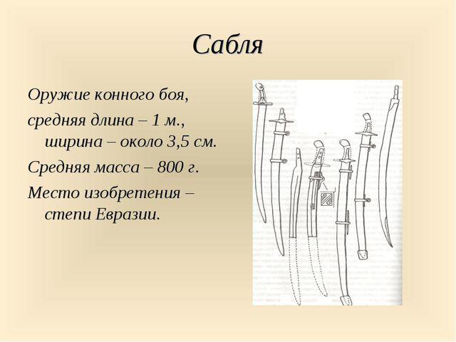 Сабля Оружие конного боя, средняя длина – 1 м., ширина – около 3,5 см. Средня...