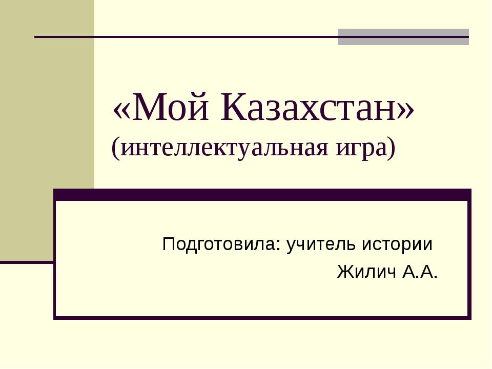 «Мой Казахстан» (интеллектуальная игра) Подготовила: учитель истории Жилич А.А.