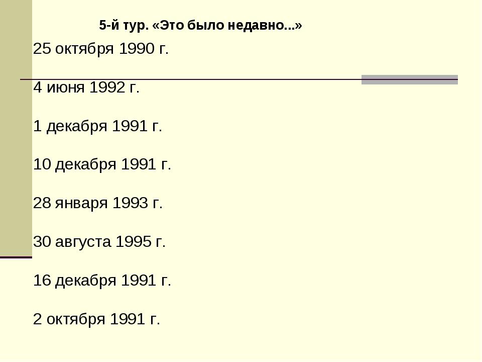 5-й тур. «Это было недавно...» 25 октября 1990 г. 4 июня 1992 г. 1 декабря 19...
