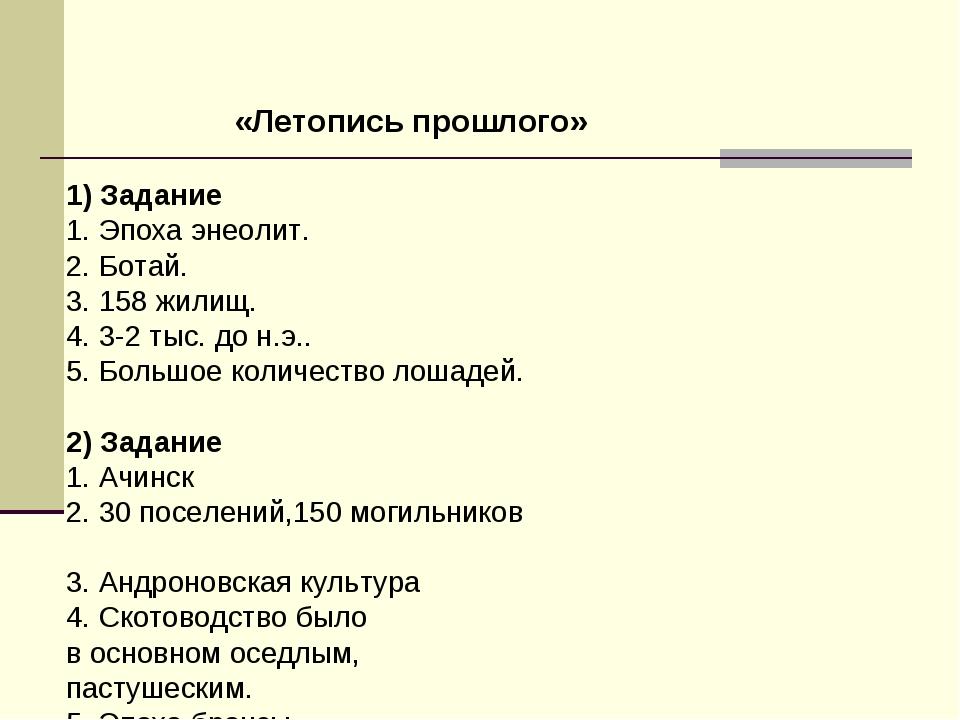 «Летопись прошлого» 1) Задание 1. Эпоха энеолит. 2. Ботай. 3. 158 жилищ. 4. 3...