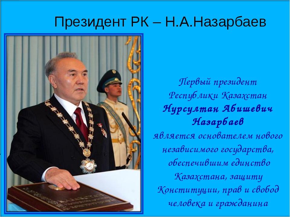 Президент РК – Н.А.Назарбаев Первый президент Республики Казахстан Нурсултан...