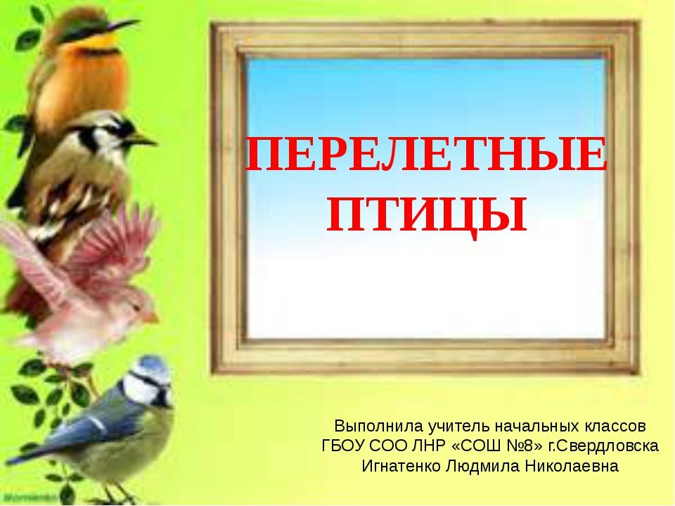ПЕРЕЛЕТНЫЕ ПТИЦЫ Выполнила учитель начальных классов ГБОУ СОО ЛНР «СОШ №8» г....