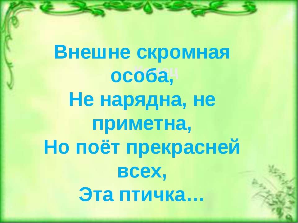 Внешне скромная особа, Не нарядна, не приметна, Но поёт прекрасней всех, Эта...