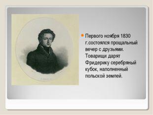 Первого ноября 1830 г.состоялся прощальный вечер с друзьями. Товарищи дарят Ф