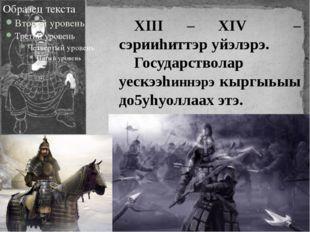 XIII – XIV – сэрииhиттэр уйэлэрэ. Государстволар уескээhиннэрэ кыргыьыы до5уh
