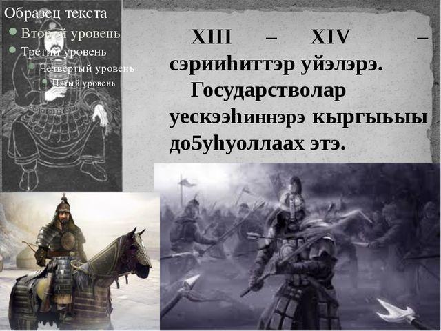 XIII – XIV – сэрииhиттэр уйэлэрэ. Государстволар уескээhиннэрэ кыргыьыы до5уh...