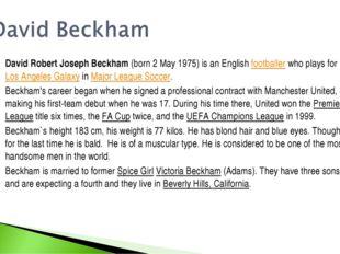 David Robert Joseph Beckham (born 2 May 1975) is an English footballer who pl