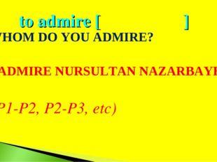 to admire [ ] - WHOM DO YOU ADMIRE? I ADMIRE NURSULTAN NAZARBAYEV. (P1-P2, P2