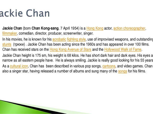 Jackie Chan (born Chan Kong-sang, 7 April 1954) is a Hong Kong actor, action...