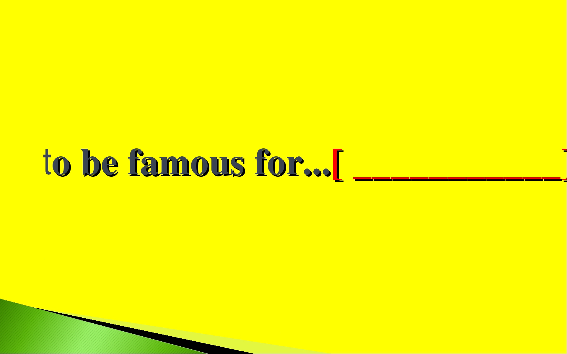 to be famous for...[ ___________]