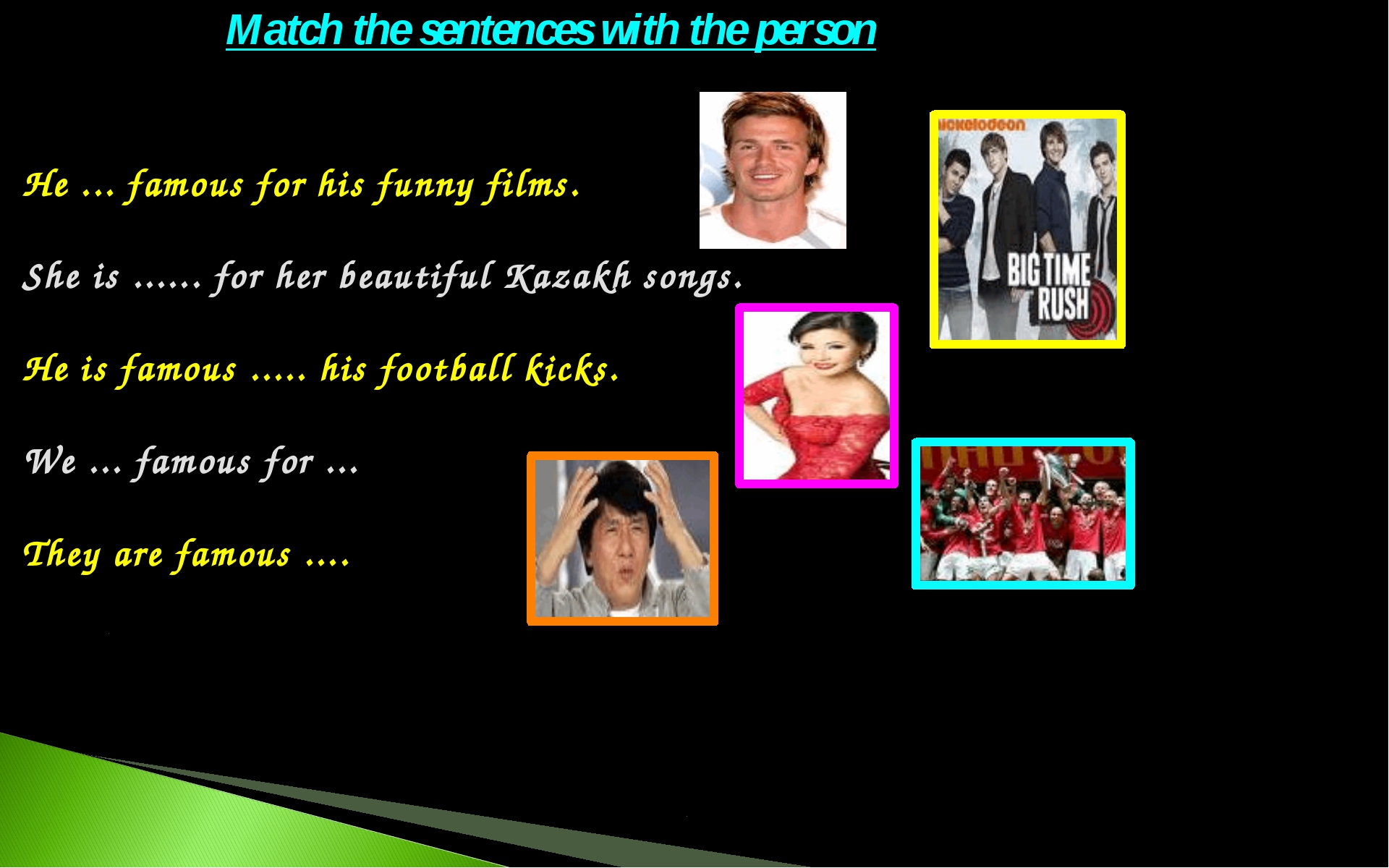 He ... famous for his funny films. She is ...... for her beautiful Kazakh son...
