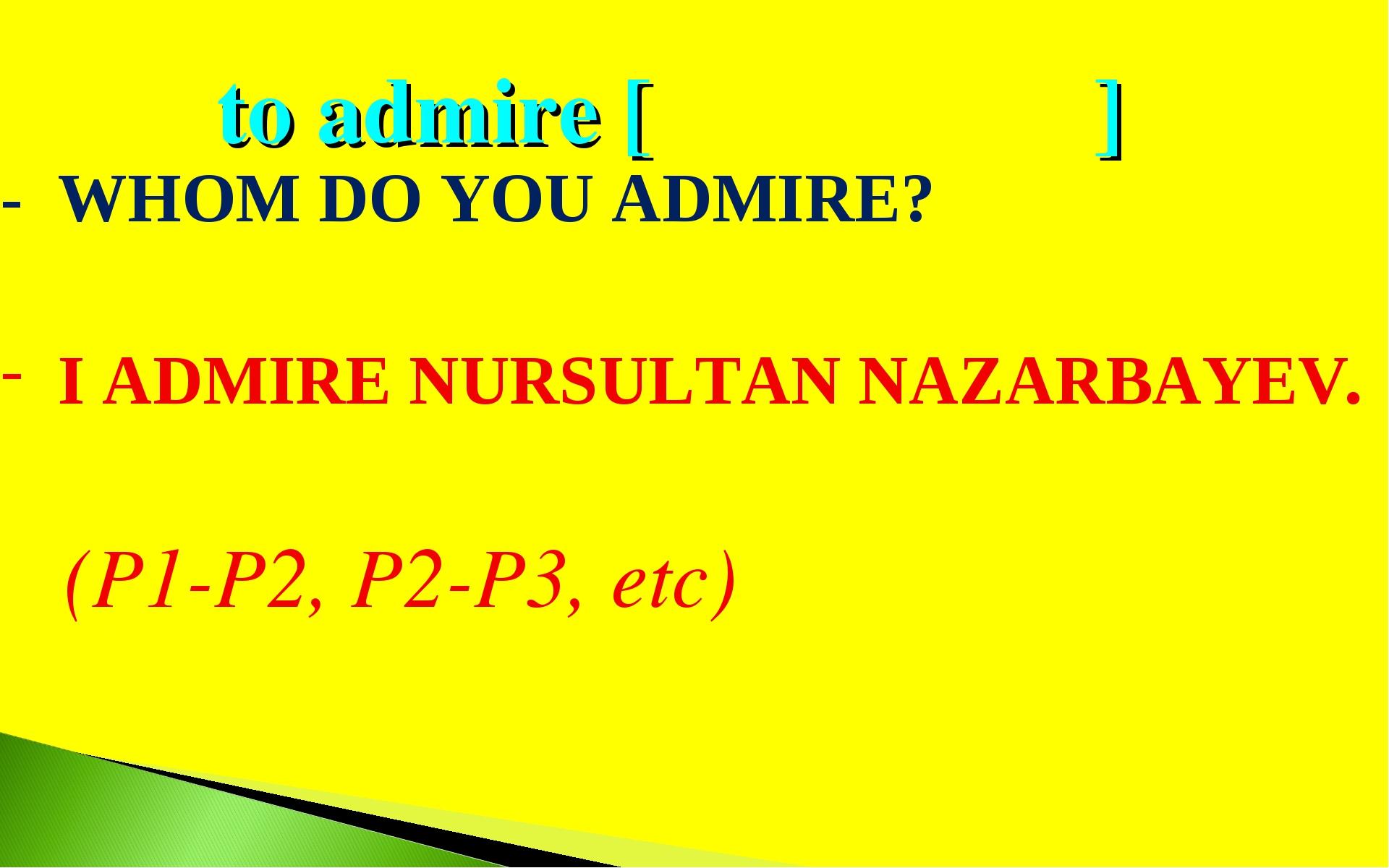 to admire [ ] - WHOM DO YOU ADMIRE? I ADMIRE NURSULTAN NAZARBAYEV. (P1-P2, P2...