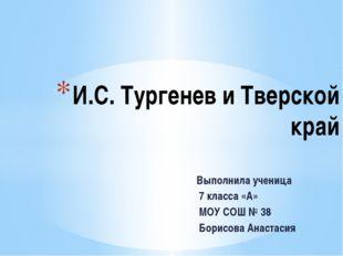 Выполнила ученица 7 класса «А» МОУ СОШ № 38 Борисова Анастасия И.С. Тургенев
