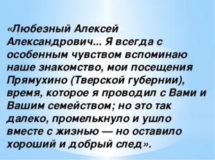 «Любезный Алексей Александрович... Я всегда с особенным чувством вспоминаю на