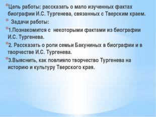 Цель работы: рассказать о мало изученных фактах биографии И.С. Тургенева, свя