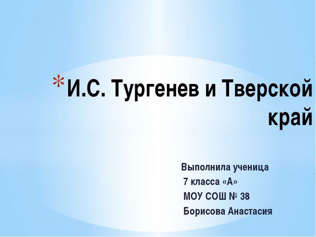 Выполнила ученица 7 класса «А» МОУ СОШ № 38 Борисова Анастасия И.С. Тургенев...