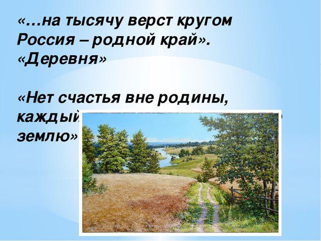 «…на тысячу верст кругом Россия – родной край». «Деревня» «Нет счастья вне ро...
