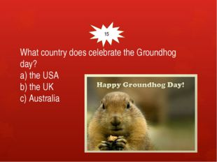 What country does celebrate the Groundhog day? a) the USA b) the UK c) Austr