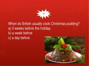 When do British usually cook Christmas pudding? a) 3 weeks before the holida