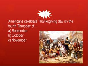 Americans celebrate Thanksgiving day on the fourth Thursday of… a) September