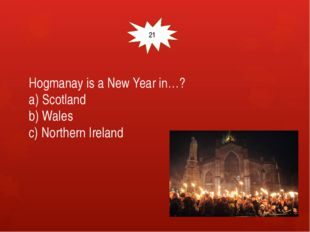 Hogmanay is a New Year in…? a) Scotland b) Wales c) Northern Ireland 21