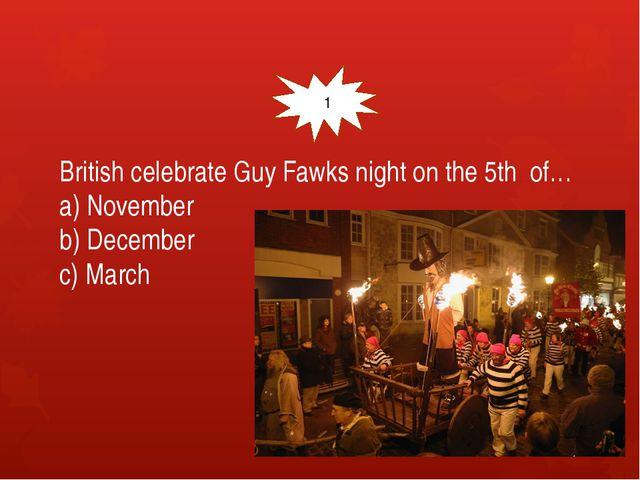 British celebrate Guy Fawks night on the 5th of… a) November b) December c)...