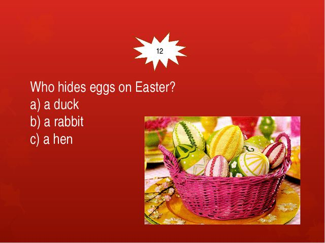 Who hides eggs on Easter? a) a duck b) a rabbit c) a hen 12