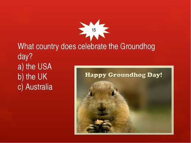 What country does celebrate the Groundhog day? a) the USA b) the UK c) Austr...