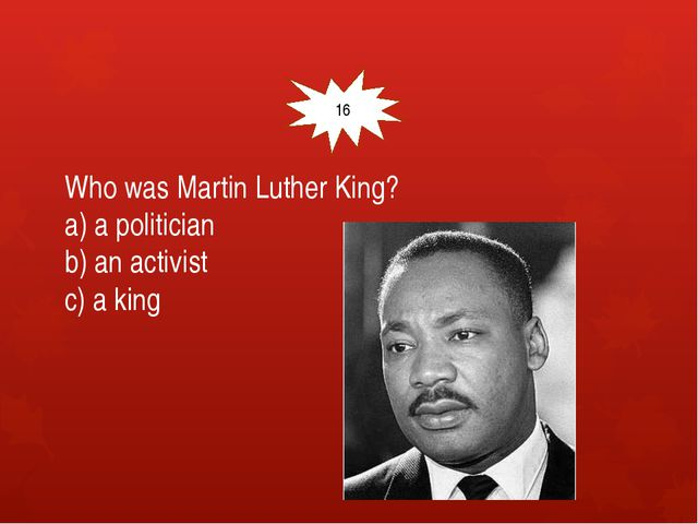 Who was Martin Luther King? a) a politician b) an activist c) a king 16